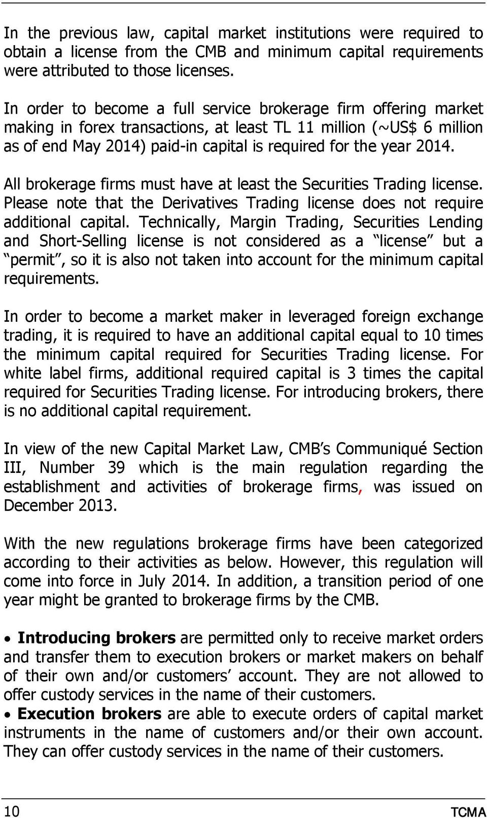 All brokerage firms must have at least the Securities Trading license. Please note that the Derivatives Trading license does not require additional capital.