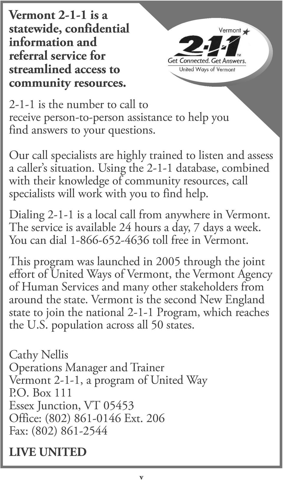 Using the 2-1-1 database, combined with their knowledge of community resources, call specialists will work with you to find help. Dialing 2-1-1 is a local call from anywhere in Vermont.