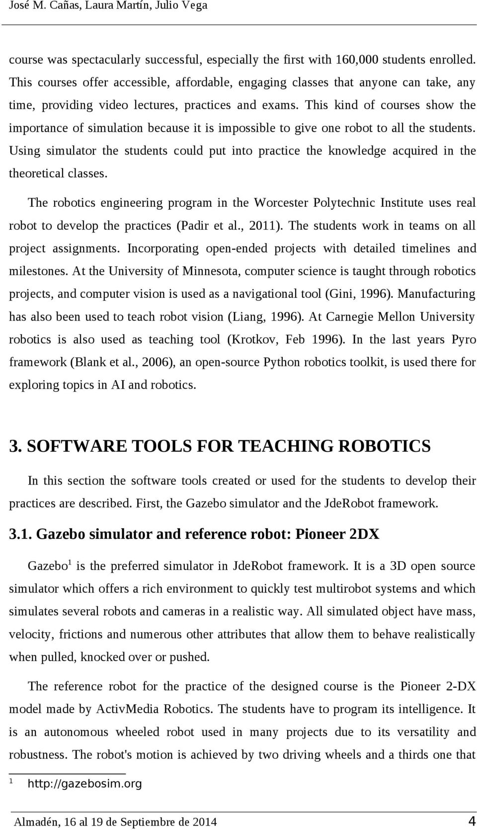 This kind of courses show the importance of simulation because it is impossible to give one robot to all the students.