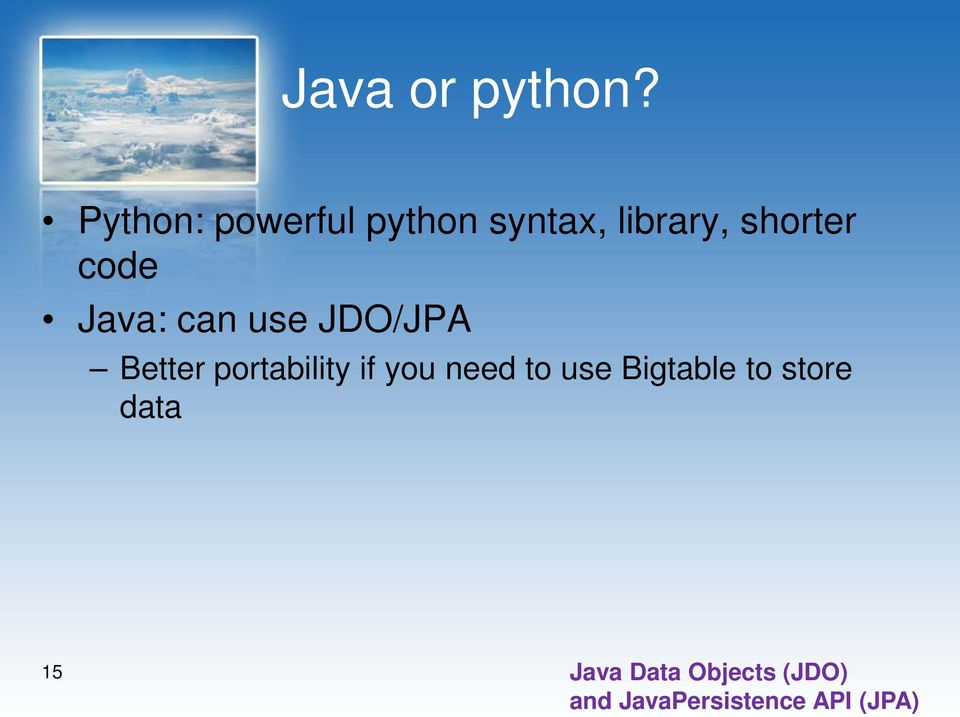 code Java: can use JDO/JPA Better portability if you