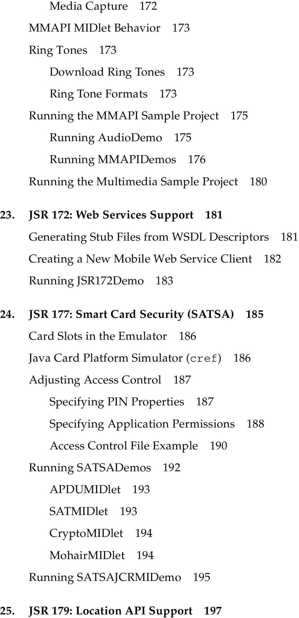 JSR 177: Smart Card Security (SATSA) 185 Card Slots in the Emulator 186 Java Card Platform Simulator (cref) 186 Adjusting Access Control 187 Specifying PIN Properties 187 Specifying Application