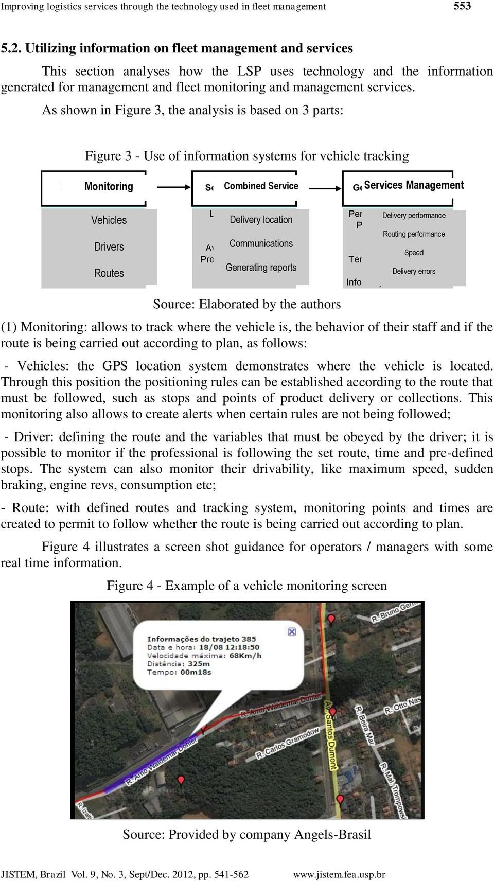 As shown in Figure 3, the analysis is based on 3 parts: Figure 3 - Use of information systems for vehicle tracking Monitoring Combined Service Services Management Monitoramento Serviço Agregado