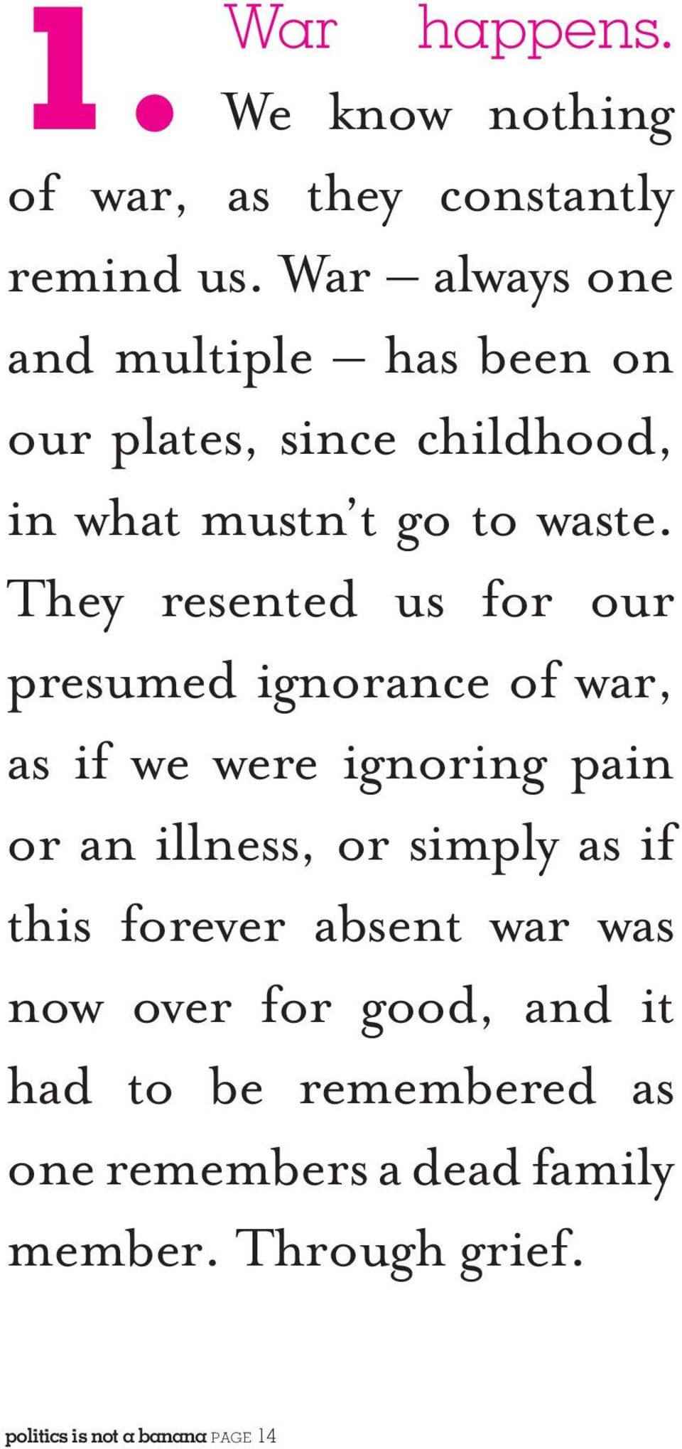 They resented us for our presumed ignorance of war, as if we were ignoring pain or an illness, or simply as