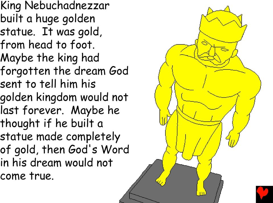 Maybe the king had forgotten the dream God sent to tell him his golden