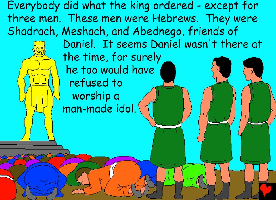 They were Shadrach, Meshach, and Abednego, friends of Daniel.