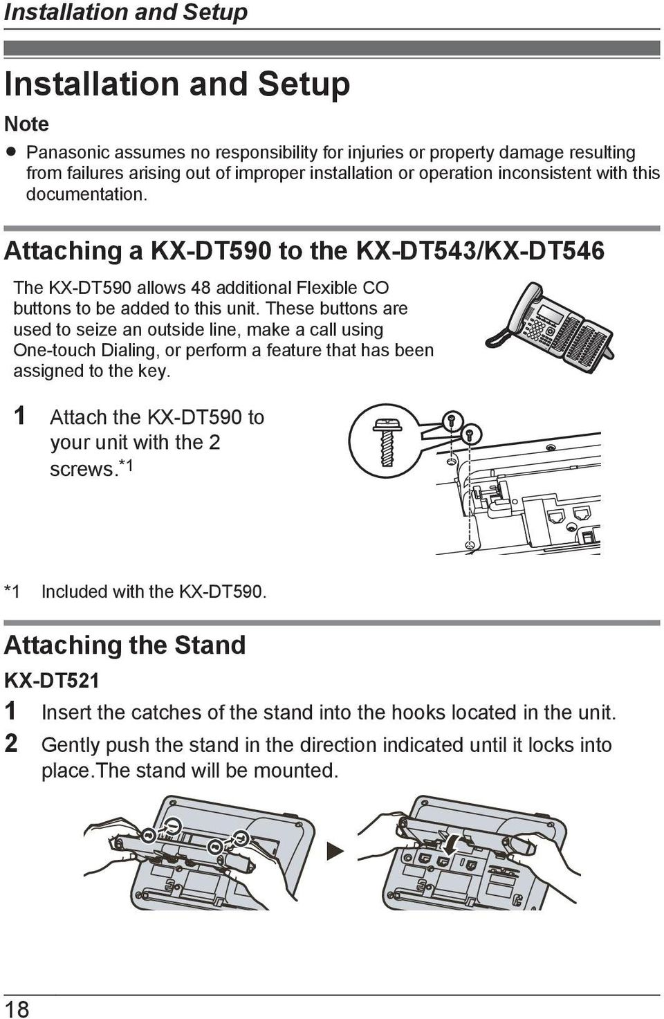 These buttons are used to seize an outside line, make a call using One-touch Dialing, or perform a feature that has been assigned to the key. 1 Attach the KX-DT590 to your unit with the 2 screws.