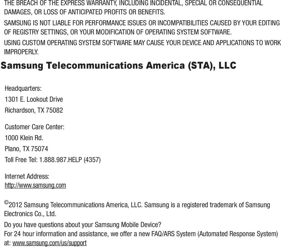 USING CUSTOM OPERATING SYSTEM SOFTWARE MAY CAUSE YOUR DEVICE AND APPLICATIONS TO WORK IMPROPERLY. Samsung Telecommunications America (STA), LLC Headquarters: 1301 E.