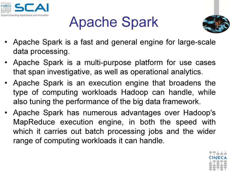 Apache Spark is an execution engine that broadens the type of computing workloads Hadoop can handle, while also tuning the performance of the