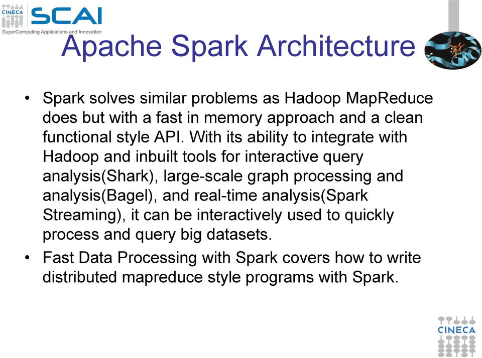 With its ability to integrate with Hadoop and inbuilt tools for interactive query analysis(shark), large-scale graph processing