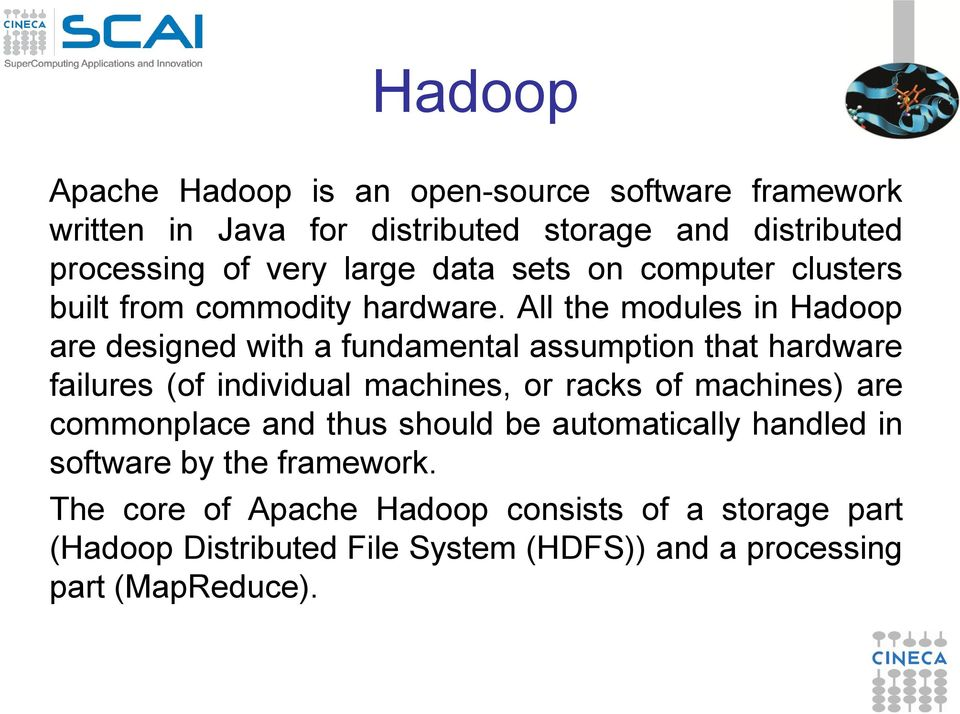 All the modules in Hadoop are designed with a fundamental assumption that hardware failures (of individual machines, or racks of machines)