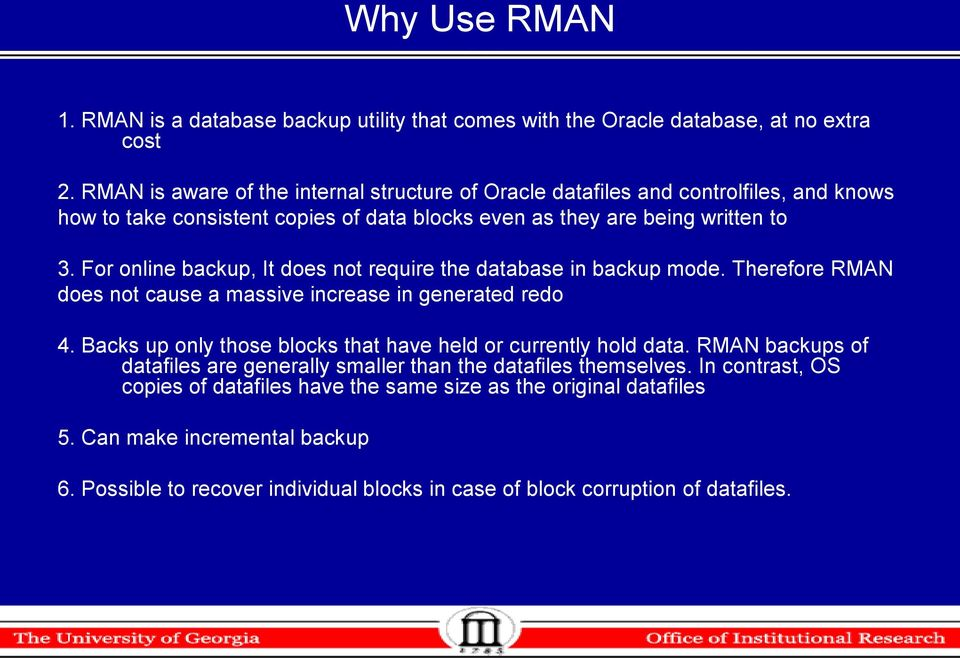 For online backup, It does not require the database in backup mode. Therefore RMAN does not cause a massive increase in generated redo 4.