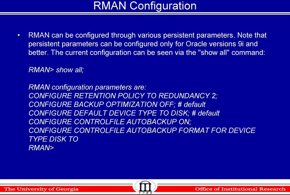 "The current configuration can be seen via the ""show all"" command: RMAN> show all; RMAN configuration parameters are: CONFIGURE"