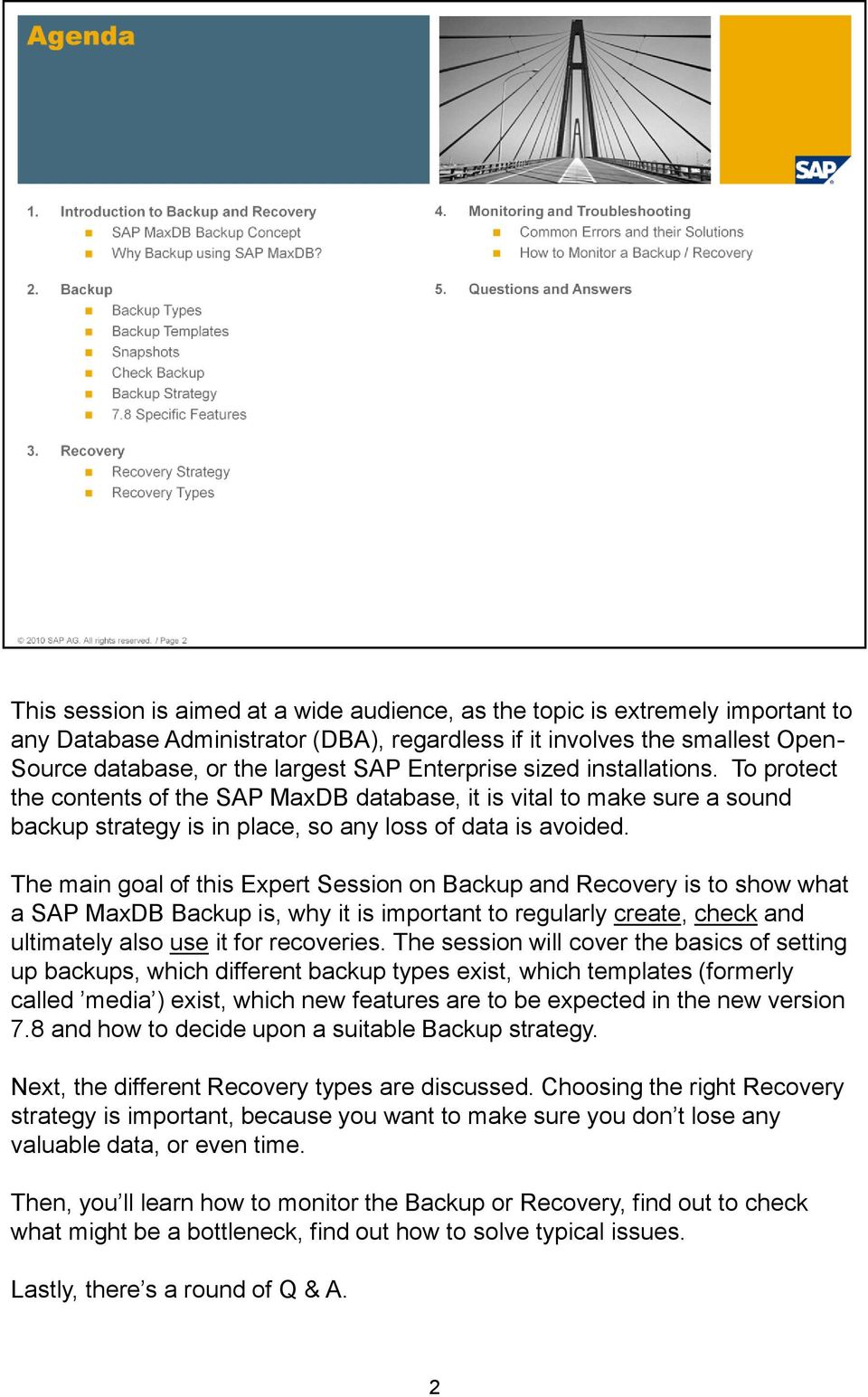 The main goal of this Expert Session on Backup and Recovery is to show what a SAP MaxDB Backup is, why it is important to regularly create, check and ultimately also use it for recoveries.