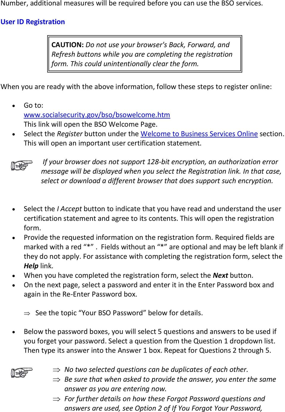 When you are ready with the above information, follow these steps to register online: Go to: www.socialsecurity.gov/bso/bsowelcome.htm This link will open the BSO Welcome Page.