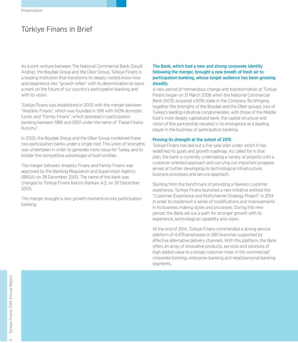 Türkiye Finans was established in 2005 with the merger between Anadolu Finans, which was founded in 1991 with 100% domestic funds, and Family Finans, which operated in participation banking between