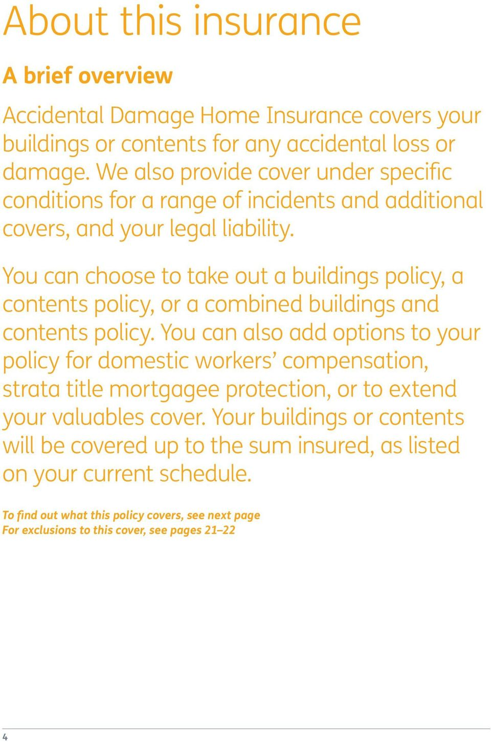 You can choose to take out a buildings policy, a contents policy, or a combined buildings and contents policy.