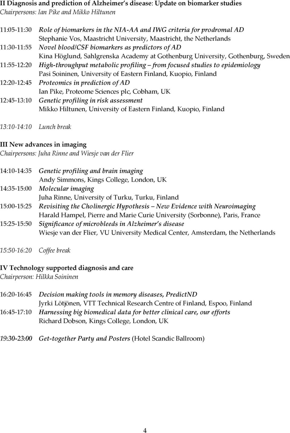 Sweden 11:55 12:20 High throughput metabolic profiling from focused studies to epidemiology Pasi Soininen, University of Eastern Finland, Kuopio, Finland 12:20 12:45 Proteomics in prediction of AD