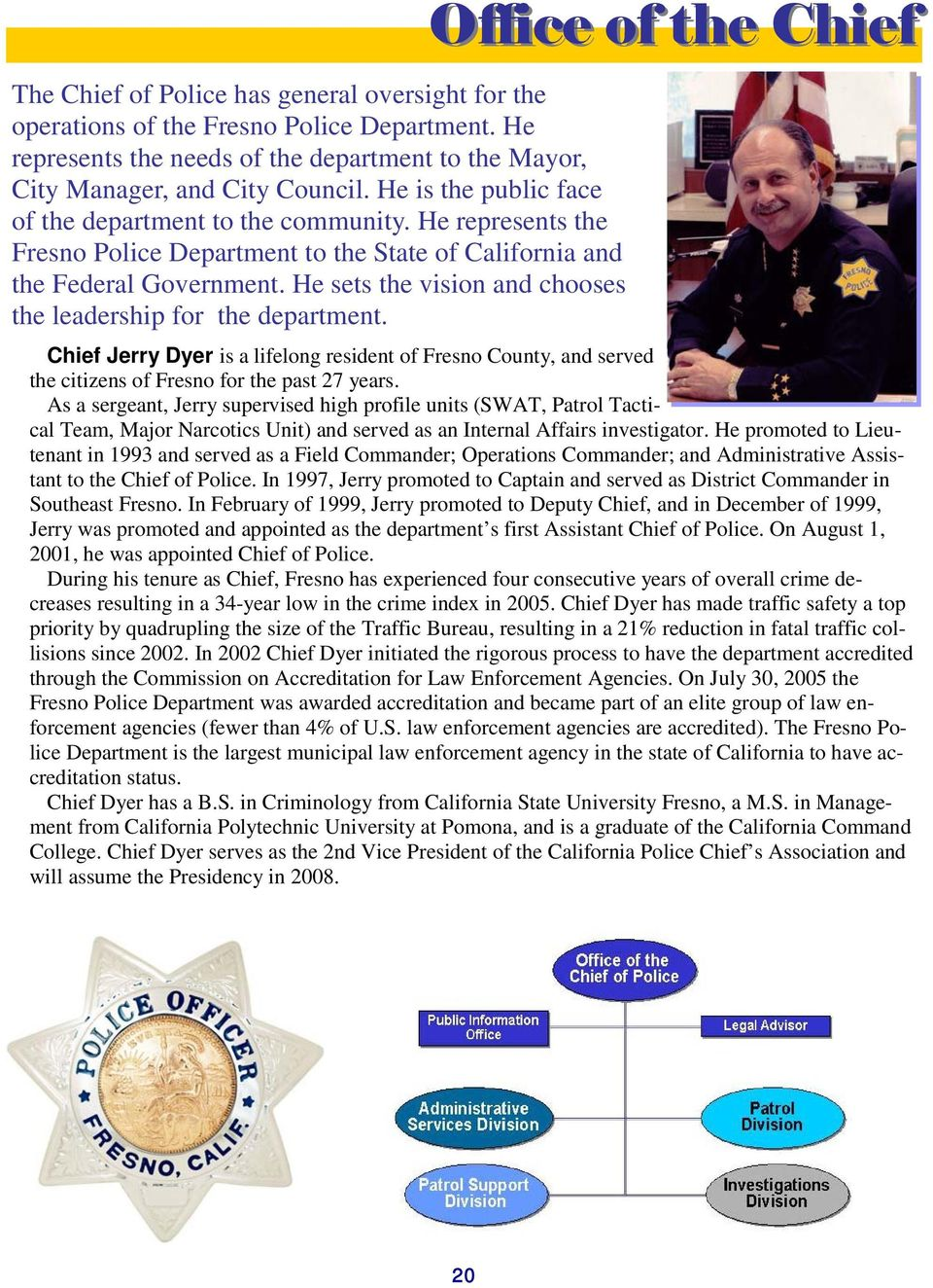 He sets the vision and chooses the leadership for the department. Office of the Chief Chief Jerry Dyer is a lifelong resident of Fresno County, and served the citizens of Fresno for the past 27 years.
