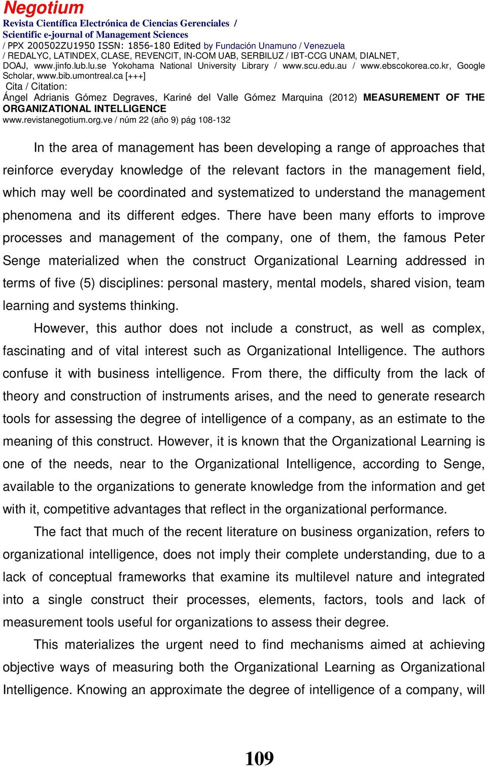 There have been many efforts to improve processes and management of the company, one of them, the famous Peter Senge materialized when the construct Organizational Learning addressed in terms of five