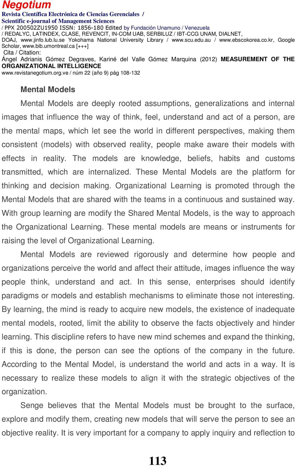 The models are knowledge, beliefs, habits and customs transmitted, which are internalized. These Mental Models are the platform for thinking and decision making.