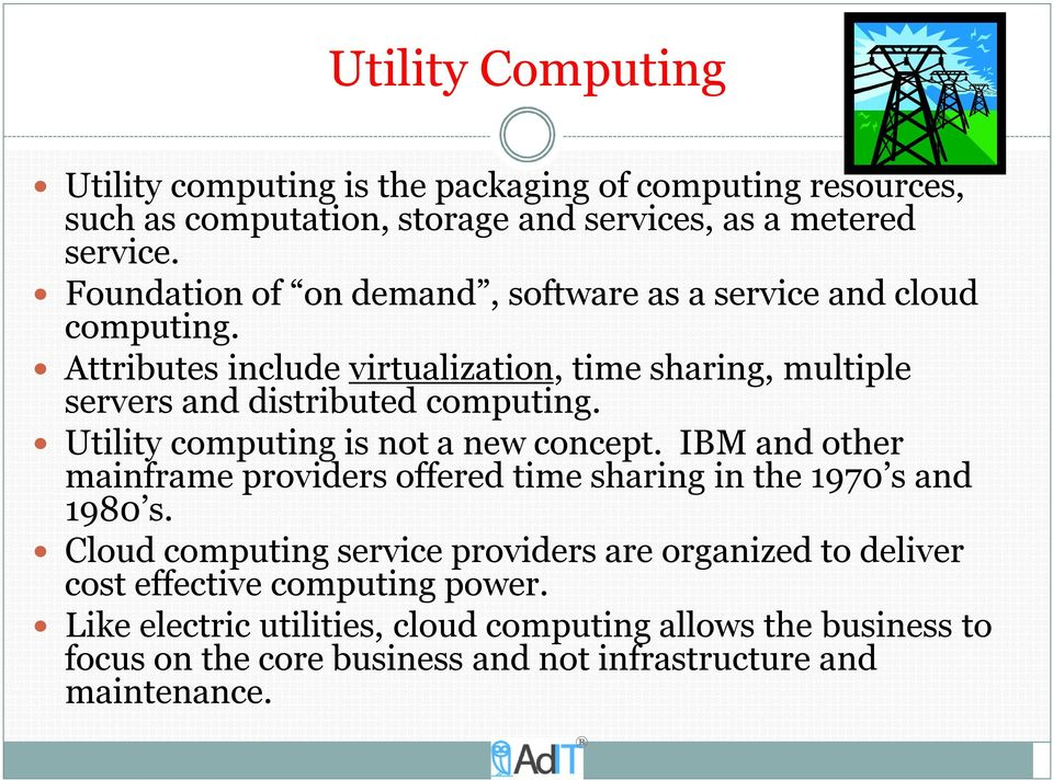 Utility computing is not a new concept. IBM and other mainframe providers offered time sharing in the 1970 s and 1980 s.