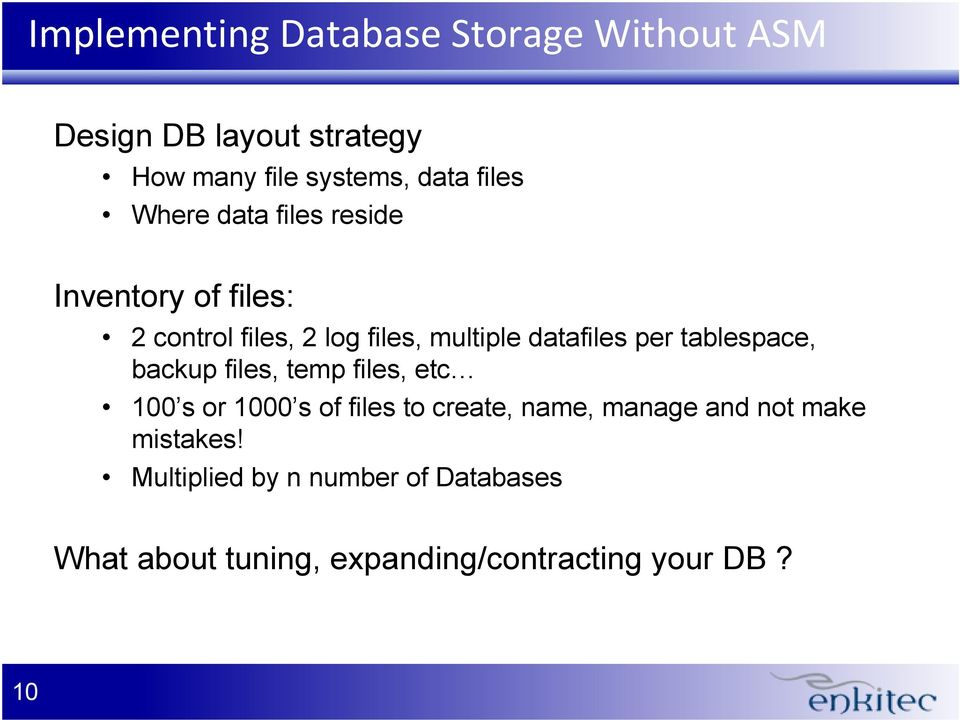 per tablespace, backup files, temp files, etc 100 s or 1000 s of files to create, name, manage and