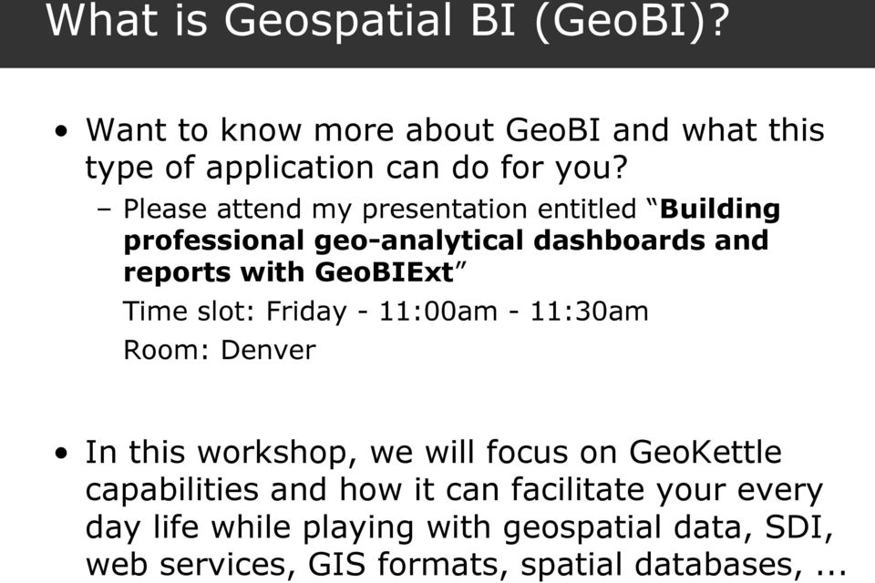 Time slot: Friday - 11:00am - 11:30am Room: Denver In this workshop, we will focus on GeoKettle capabilities and how