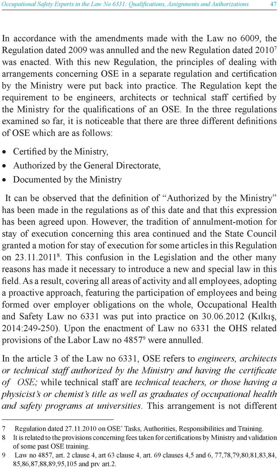 With this new Regulation, the principles of dealing with arrangements concerning OSE in a separate regulation and certification by the Ministry were put back into practice.
