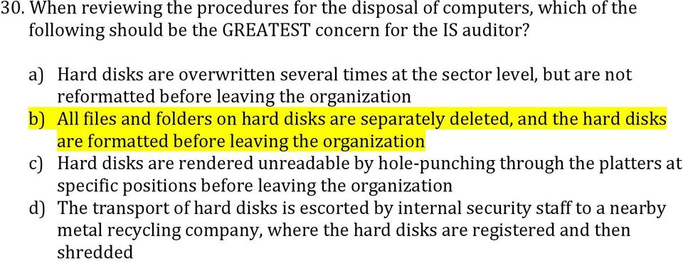 separately deleted, and the hard disks are formatted before leaving the organization c) Hard disks are rendered unreadable by hole- punching through the platters at