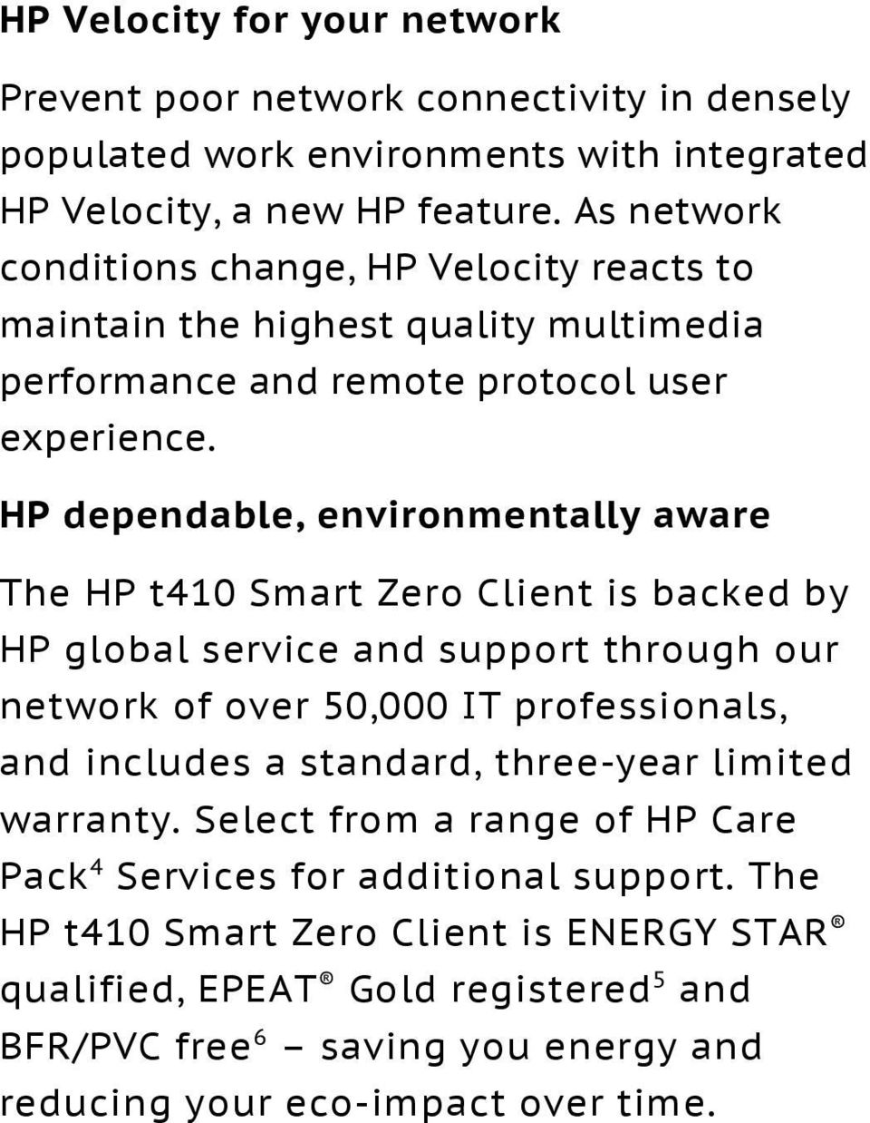 HP dependable, environmentally aware The HP t410 Smart Zero Client is backed by HP global service and support through our network of over 50,000 IT professionals, and includes a