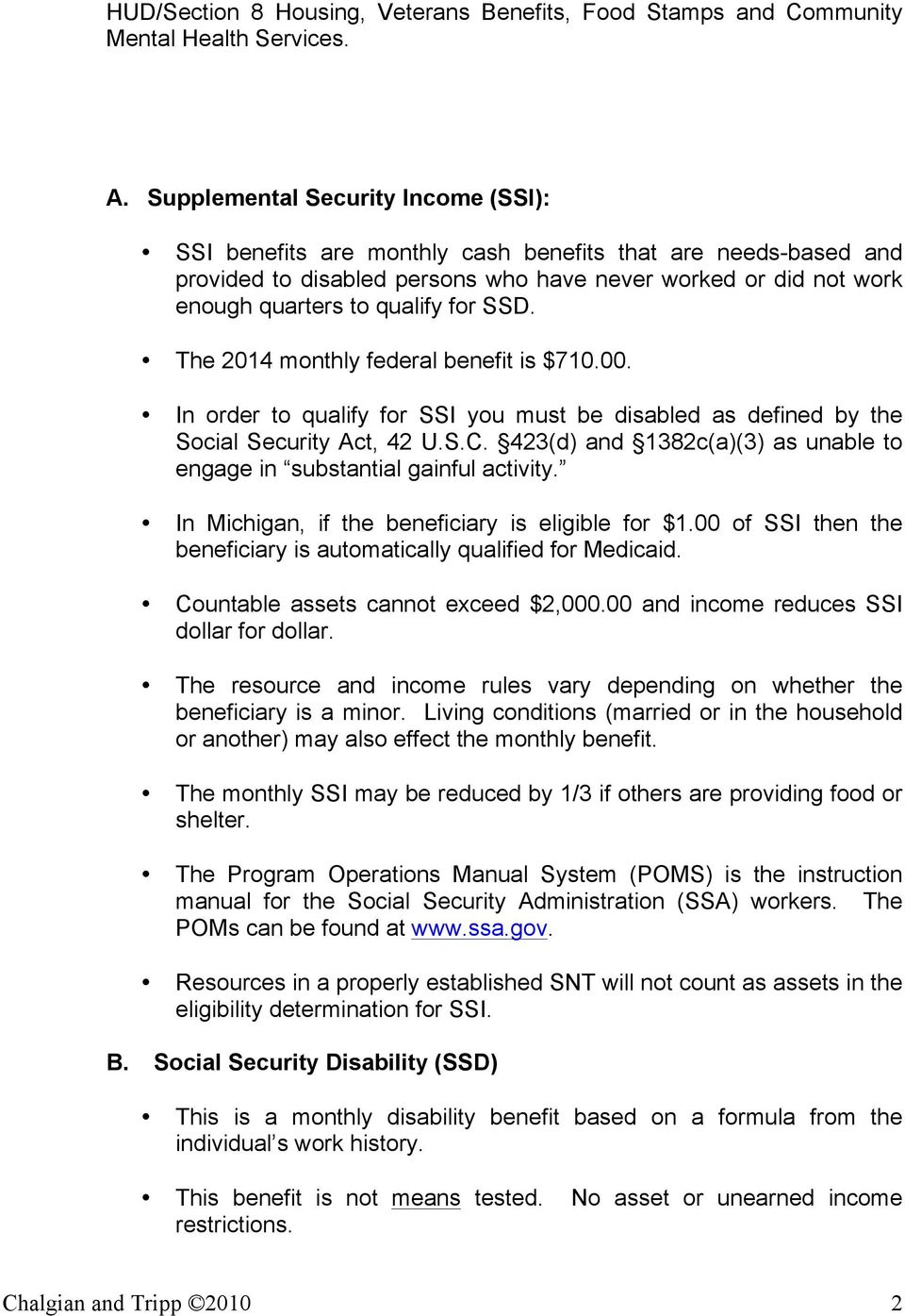 SSD. The 2014 monthly federal benefit is $710.00. In order to qualify for SSI you must be disabled as defined by the Social Security Act, 42 U.S.C.
