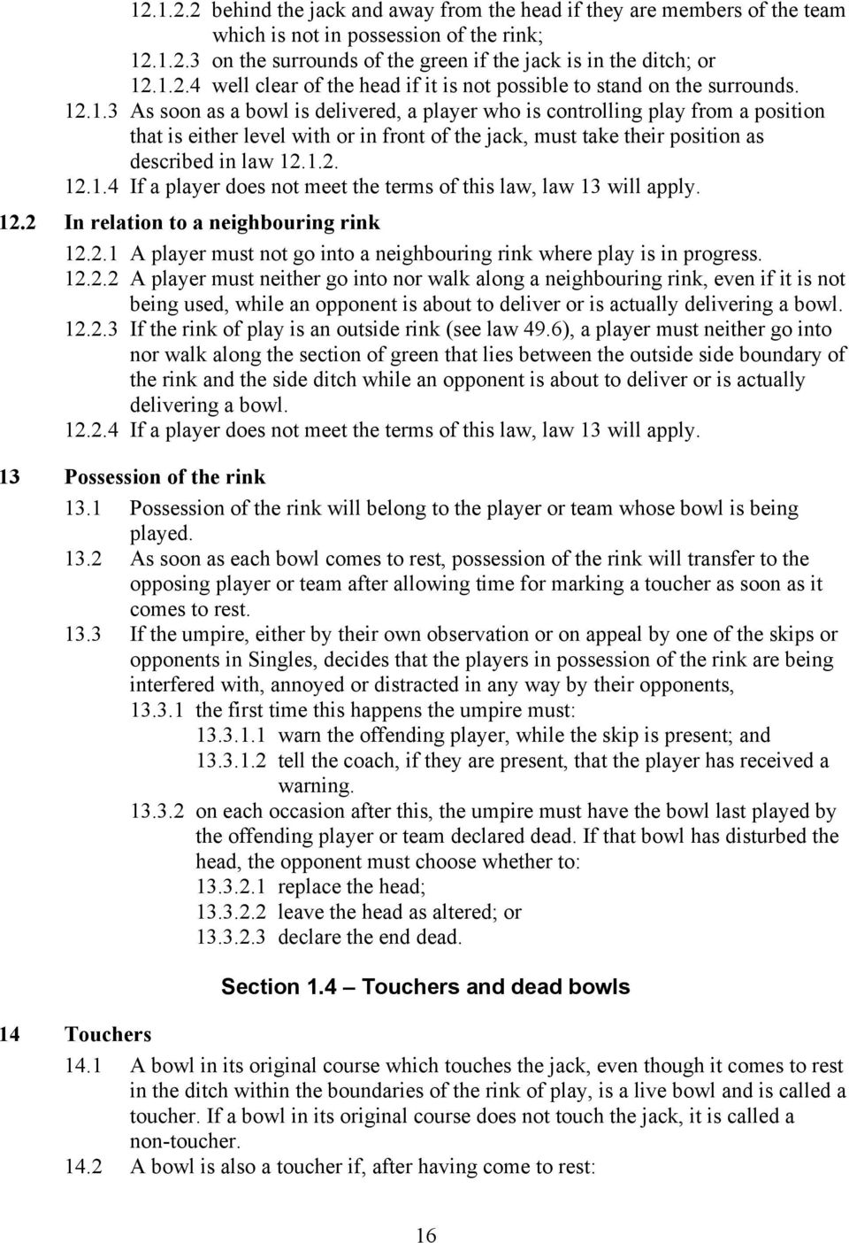 12.2 In relation to a neighbouring rink 12.2.1 A player must not go into a neighbouring rink where play is in progress. 12.2.2 A player must neither go into nor walk along a neighbouring rink, even if it is not being used, while an opponent is about to deliver or is actually delivering a bowl.