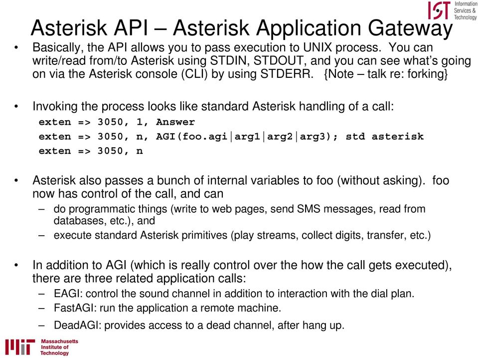 {Note talk re: forking} Invoking the process looks like standard Asterisk handling of a call: exten => 3050, 1, Answer exten => 3050, n, AGI(foo.