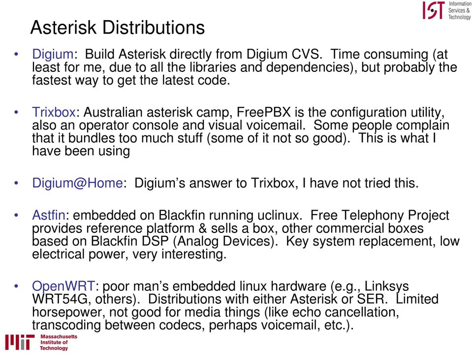 Trixbox: Australian asterisk camp, FreePBX is the configuration utility, also an operator console and visual voicemail. Some people complain that it bundles too much stuff (some of it not so good).