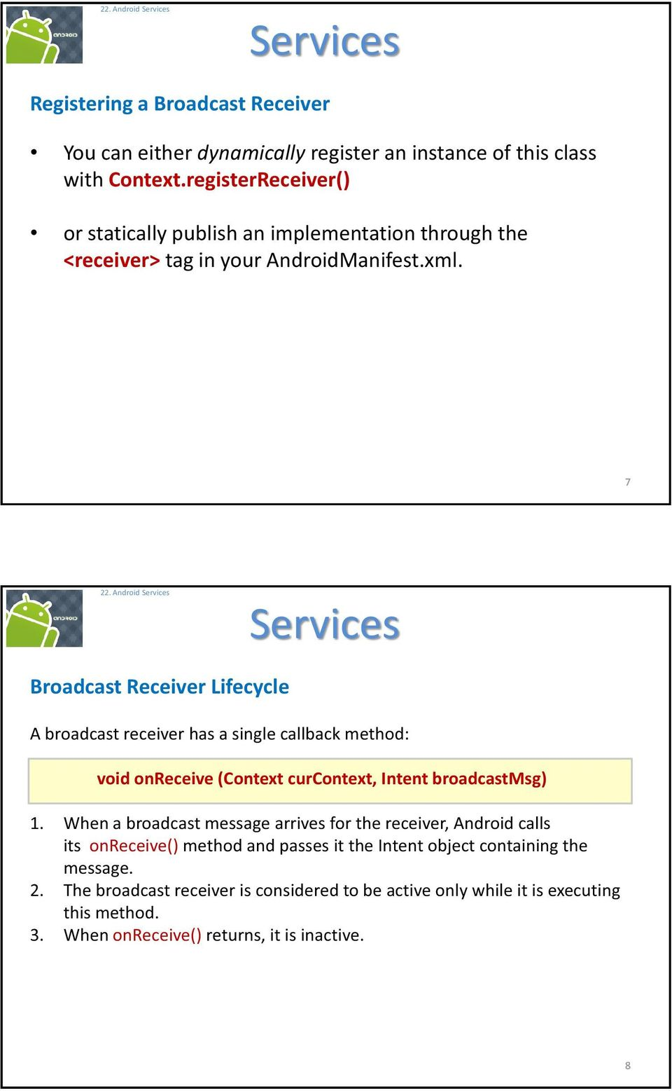 Android Broadcast Receiver Lifecycle A broadcast receiver has a single callback method: void onreceive (Context curcontext, Intent broadcastmsg) 1.