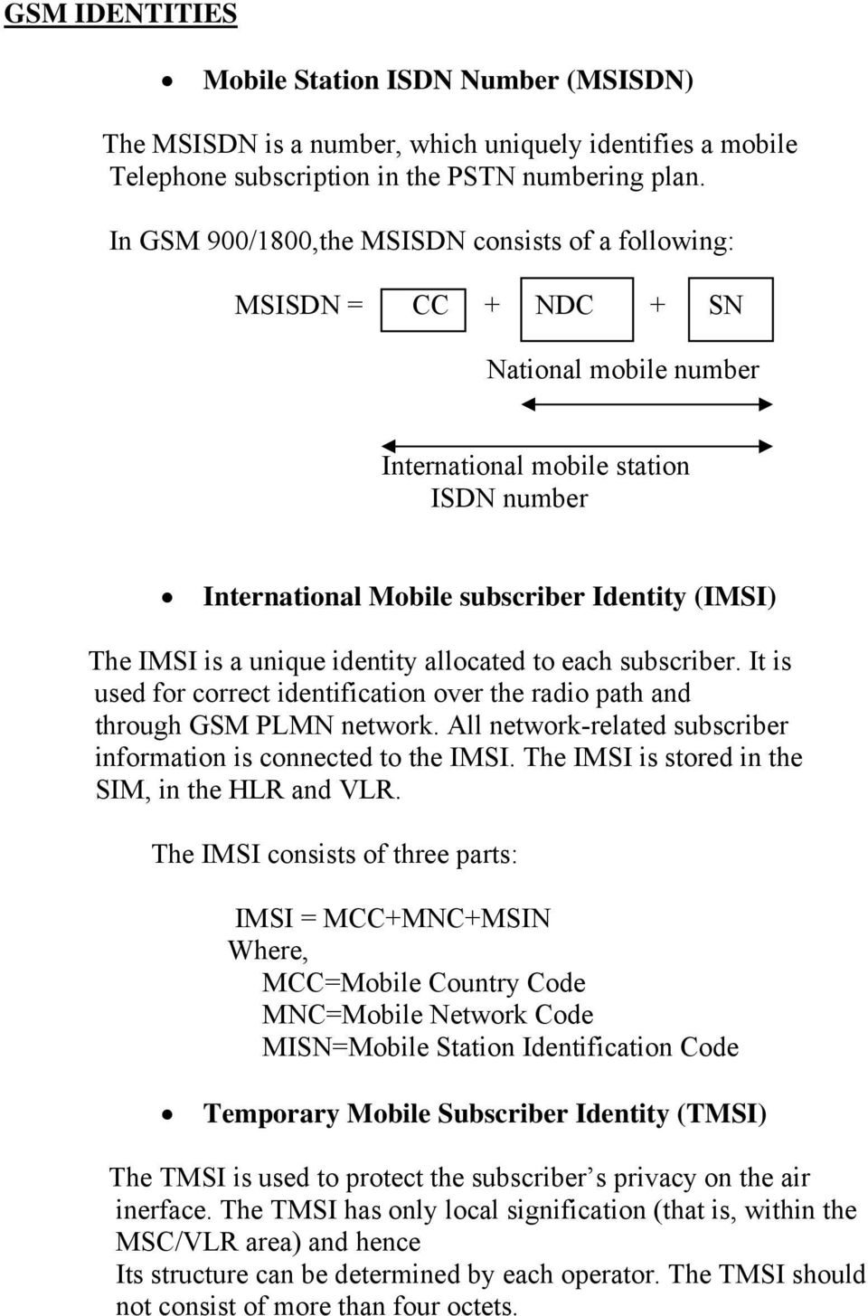 a unique identity allocated to each subscriber. It is used for correct identification over the radio path and through GSM PLMN network.