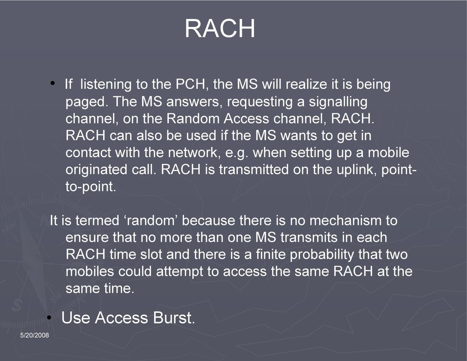 RACH can also be used if the MS wants to get in contact with the network, e.g. when setting up a mobile originated call.