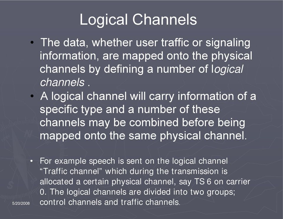 A logical channel will carry information of a specific type and a number of these channels may be combined before being mapped onto the same