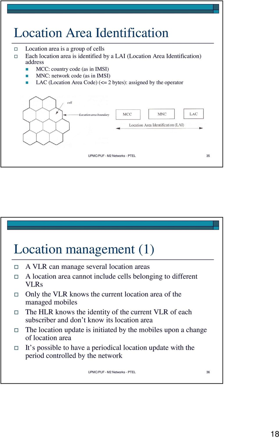 location area cannot include cells belonging to different VLRs Only the VLR knows the current location area of the managed mobiles The HLR knows the identity of the current VLR of each subscriber and