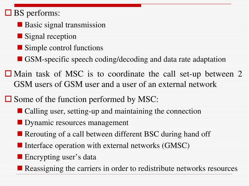 performed by MSC: Calling user, setting-up and maintaining the connection Dynamic resources management Rerouting of a call between different BSC