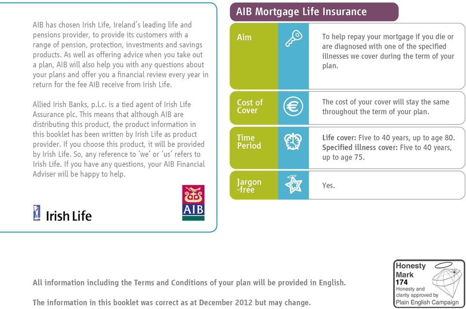 Irish Life. AIB Mortgage Life Insurance Aim To help repay your mortgage if you die or are diagnosed with one of the specified illnesses we cover during the term of your plan. Allied Irish Banks, p.l.c. is a tied agent of Irish Life Assurance plc.