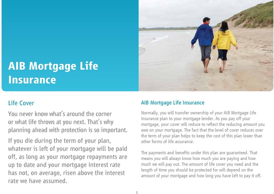 risen above the interest rate we have assumed. AIB Mortgage Life Insurance Normally, you will transfer ownership of your AIB Mortgage Life Insurance plan to your mortgage lender.