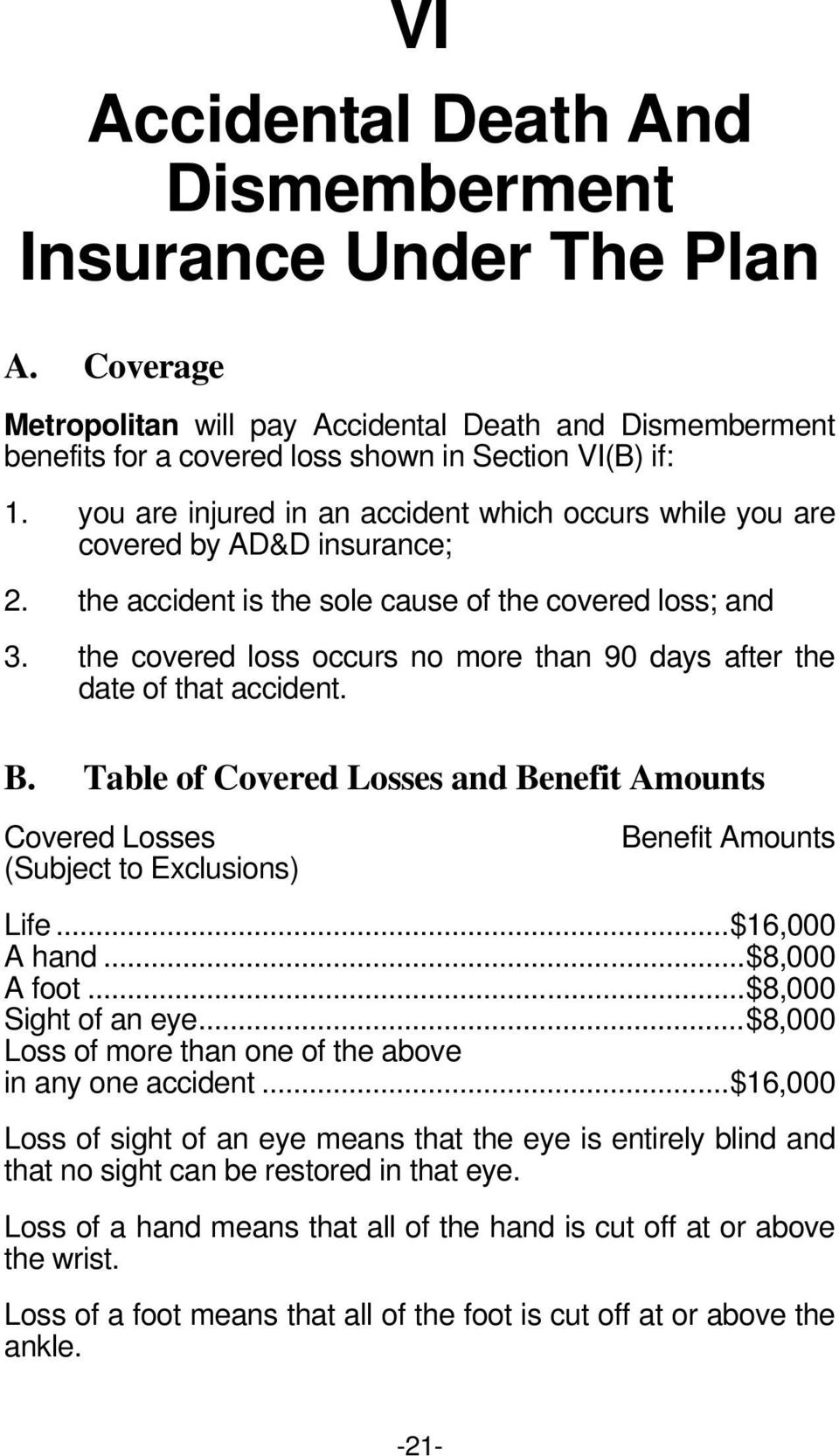 the covered loss occurs no more than 90 days after the date of that accident. B. Table of Covered Losses and Benefit Amounts Covered Losses (Subject to Exclusions) Benefit Amounts Life...$16,000 A hand.