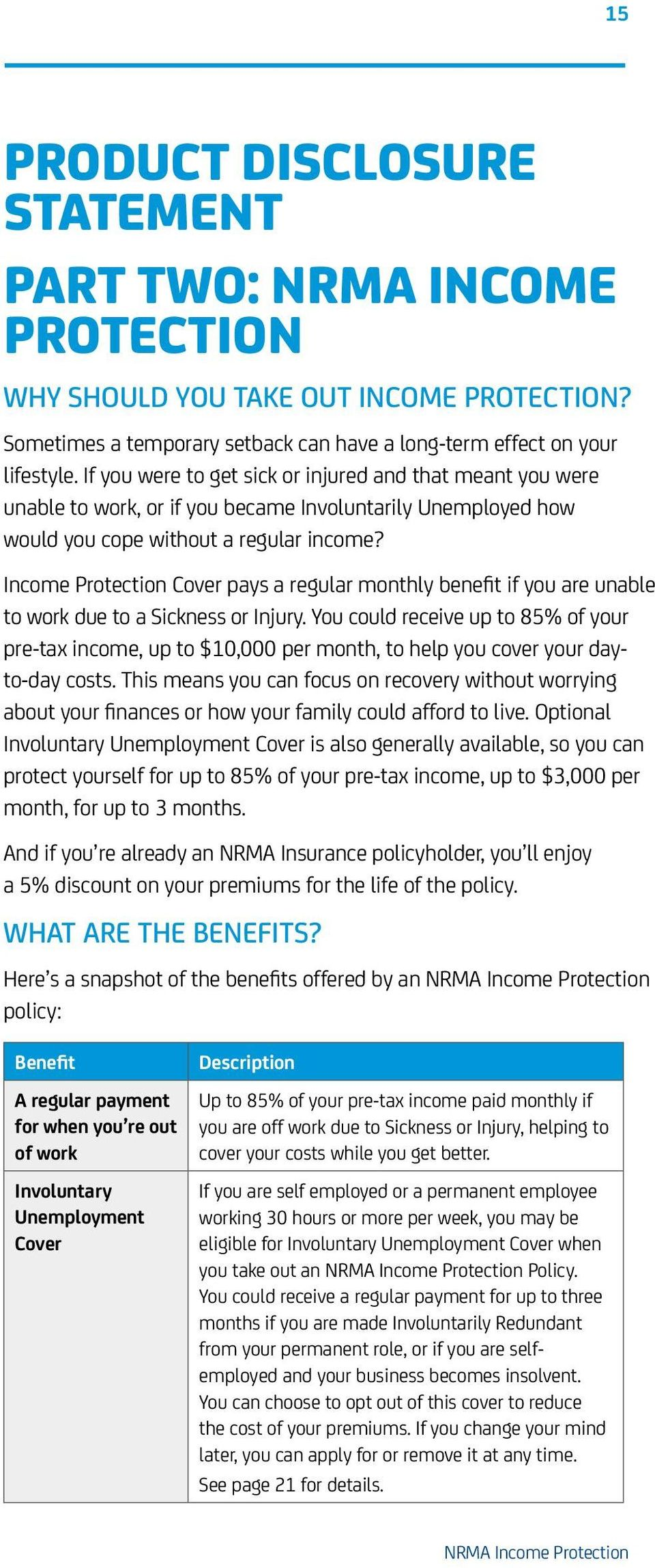 Income Protection Cover pays a regular monthly benefit if you are unable to work due to a Sickness or Injury.