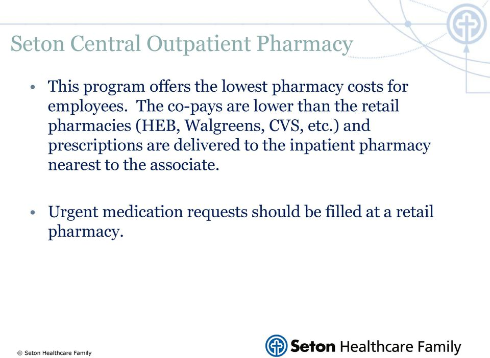 The co-pays are lower than the retail pharmacies (HEB, Walgreens, CVS, etc.