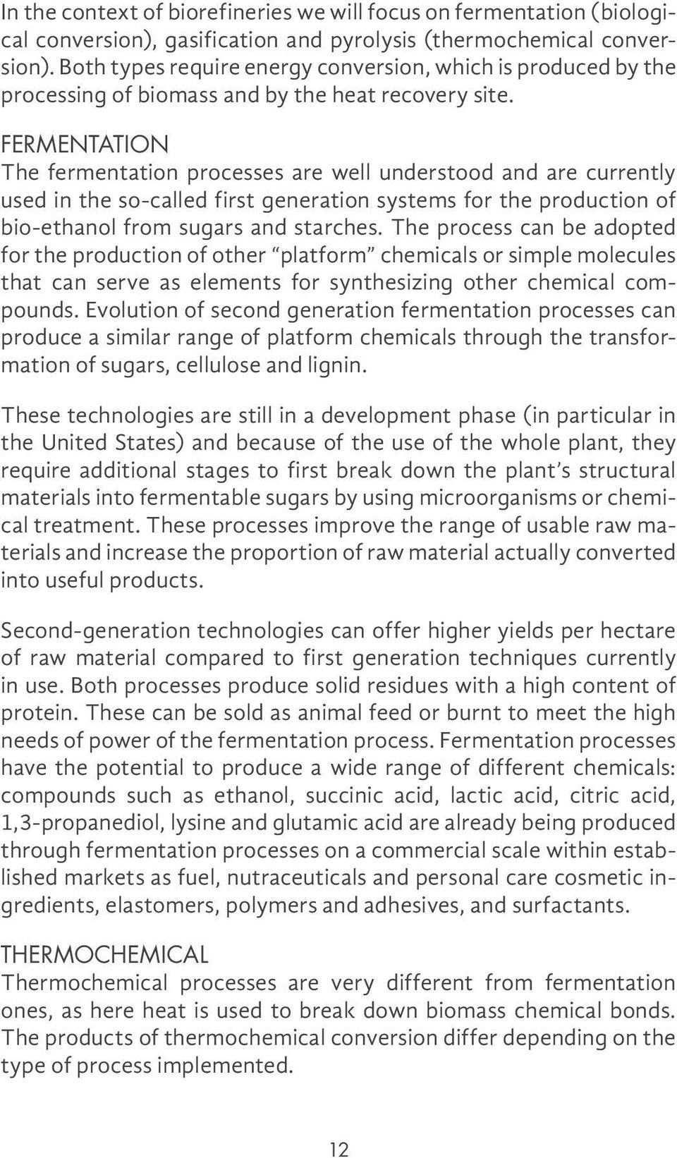 FERMENTATION The fermentation processes are well understood and are currently used in the so-called first generation systems for the production of bio-ethanol from sugars and starches.