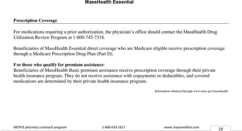 For those who qualify for premium assistance: Beneficiaries of MassHealth Basic premium assistance receive prescription coverage through their private health insurance program.