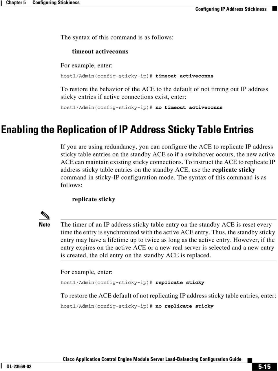 Address Sticky Table Entries If you are using redundancy, you can configure the ACE to replicate IP address sticky table entries on the standby ACE so if a switchover occurs, the new active ACE can