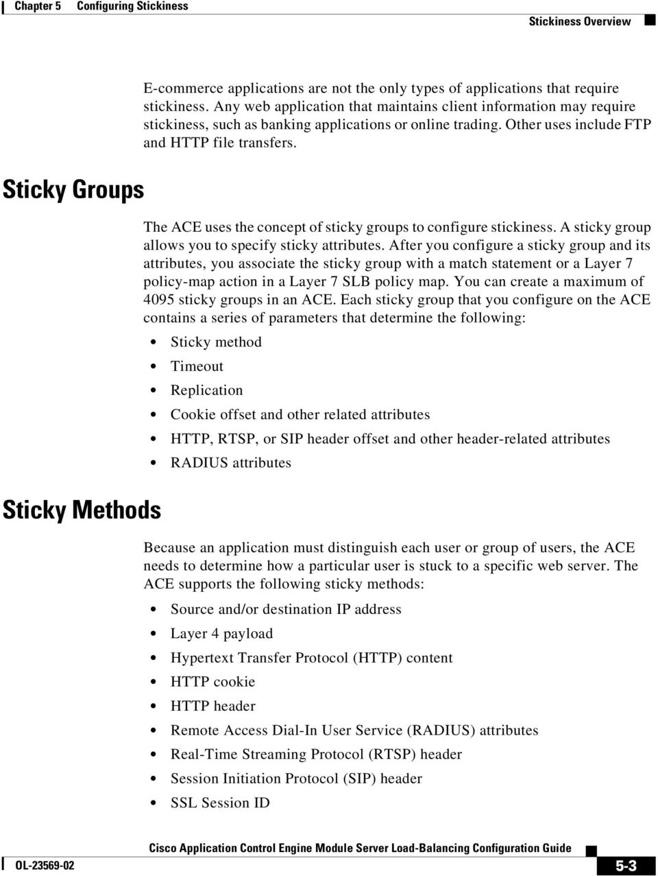 The ACE uses the concept of sticky groups to configure stickiness. A sticky group allows you to specify sticky attributes.