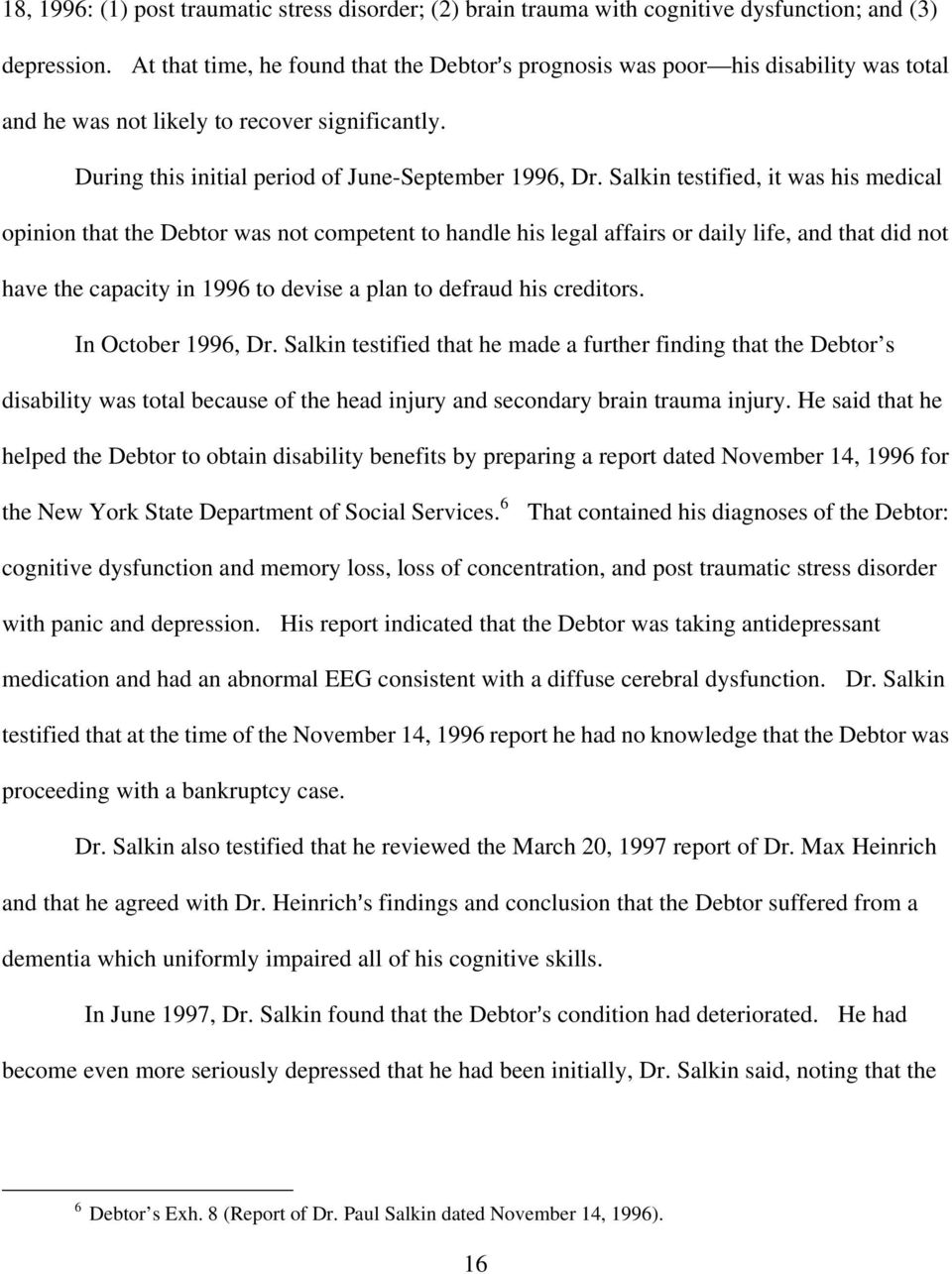 Salkin testified, it was his medical opinion that the Debtor was not competent to handle his legal affairs or daily life, and that did not have the capacity in 1996 to devise a plan to defraud his